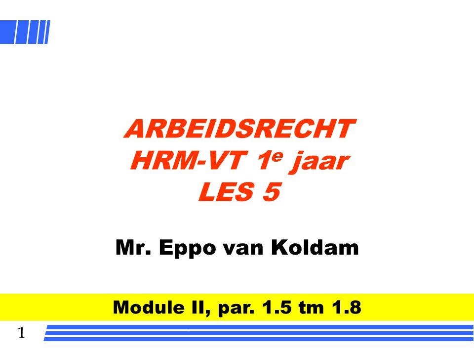 1 ARBEIDSRECHT HRM-VT 1 e jaar LES 5 Mr. Eppo van Koldam Module II, par. 1.5 tm 1.8