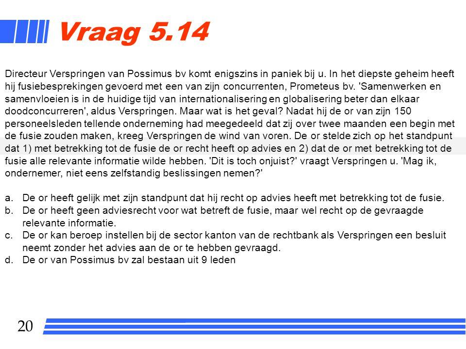 20 Vraag 5.14 Directeur Verspringen van Possimus bv komt enigszins in paniek bij u.