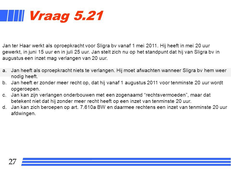 27 Vraag 5.21 Jan ter Haar werkt als oproepkracht voor Sligra bv vanaf 1 mei 2011.