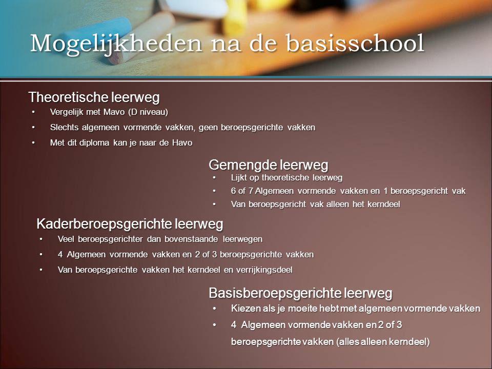 Mogelijkheden na de basisschool Theoretische leerweg •Vergelijk met Mavo (D niveau) •Slechts algemeen vormende vakken, geen beroepsgerichte vakken •Me