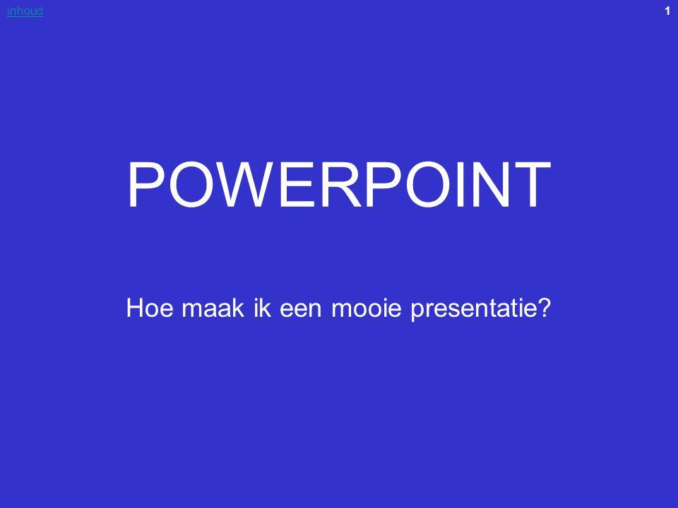1inhoud POWERPOINT Hoe maak ik een mooie presentatie?