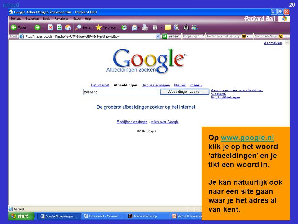 20inhoud Op www.google.nl klik je op het woord 'afbeeldingen' en je tikt een woord in. Je kan natuurlijk ook naar een site gaan waar je het adres al v