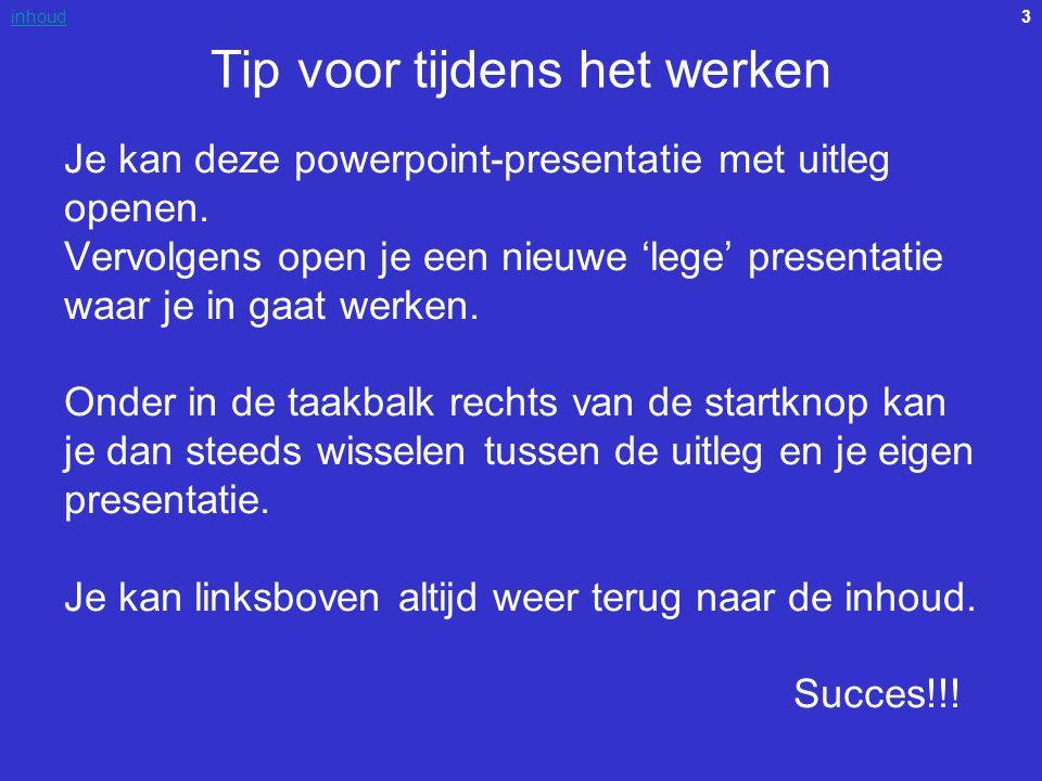 3inhoud Tip voor tijdens het werken Je kan deze powerpoint-presentatie met uitleg openen. Vervolgens open je een nieuwe 'lege' presentatie waar je in