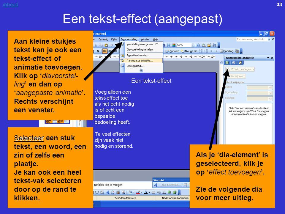 33inhoud Een tekst-effect (aangepast) Aan kleine stukjes tekst kan je ook een tekst-effect of animatie toevoegen. Klik op 'diavoorstel- ling' en dan o