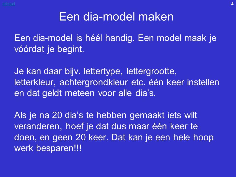 4inhoud Een dia-model maken Een dia-model is héél handig. Een model maak je vóórdat je begint. Je kan daar bijv. lettertype, lettergrootte, letterkleu