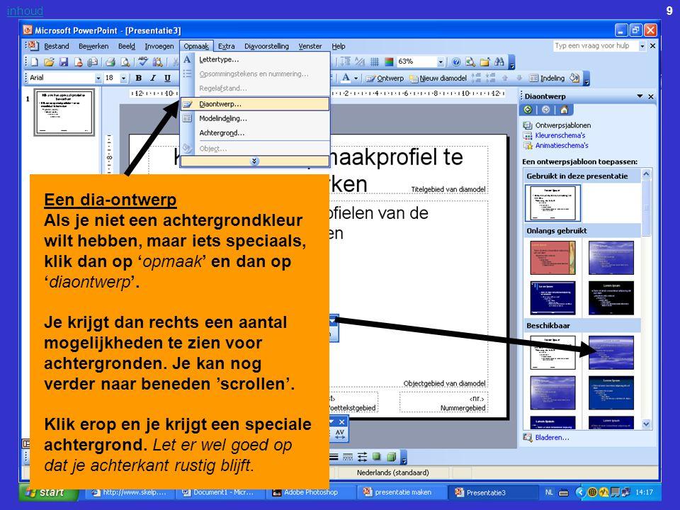 9inhoud Een dia-ontwerp Als je niet een achtergrondkleur wilt hebben, maar iets speciaals, klik dan op 'opmaak' en dan op 'diaontwerp'. Je krijgt dan