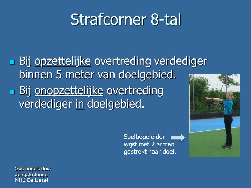 Strafcorner 8-tal  Bij opzettelijke overtreding verdediger binnen 5 meter van doelgebied.  Bij onopzettelijke overtreding verdediger in doelgebied.