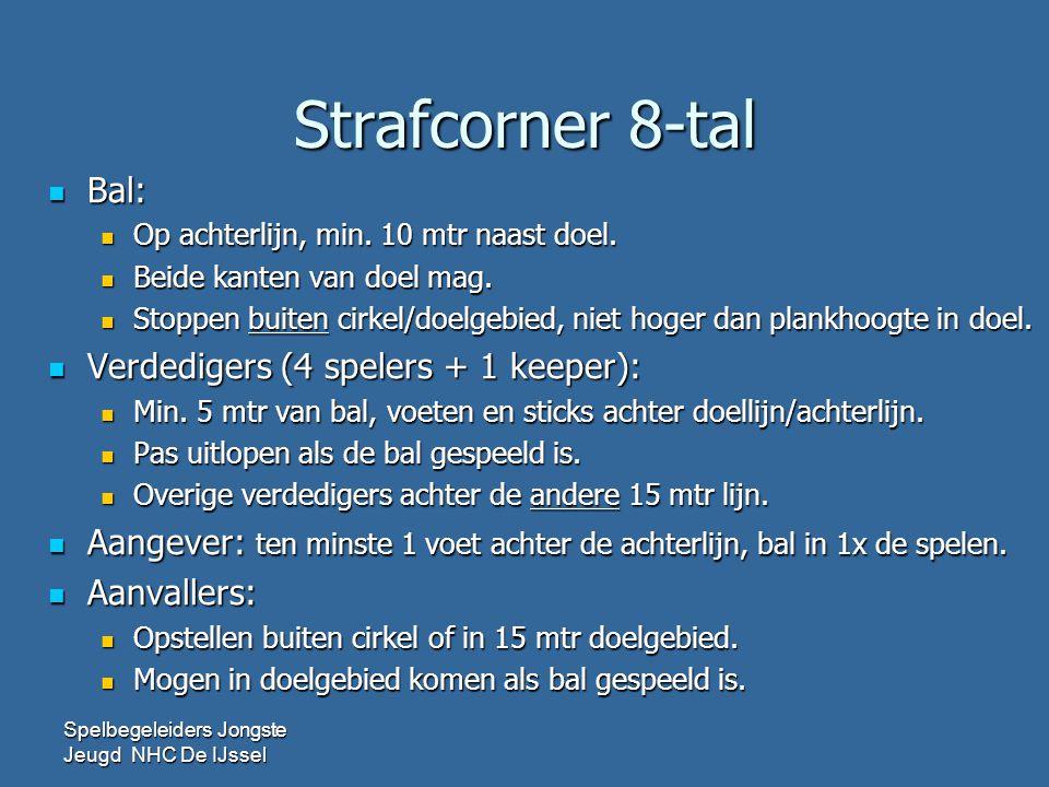 Strafcorner 8-tal  Bal:  Op achterlijn, min. 10 mtr naast doel.  Beide kanten van doel mag.  Stoppen buiten cirkel/doelgebied, niet hoger dan plan