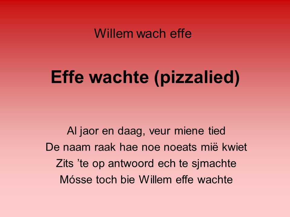 Effe wachte (pizzalied) Al jaor en daag, veur miene tied De naam raak hae noe noeats mië kwiet Zits 'te op antwoord ech te sjmachte Mósse toch bie Wil