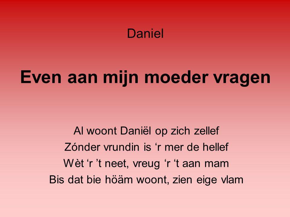 Even aan mijn moeder vragen Al woont Daniël op zich zellef Zónder vrundin is 'r mer de hellef Wèt 'r 't neet, vreug 'r 't aan mam Bis dat bie höäm woo