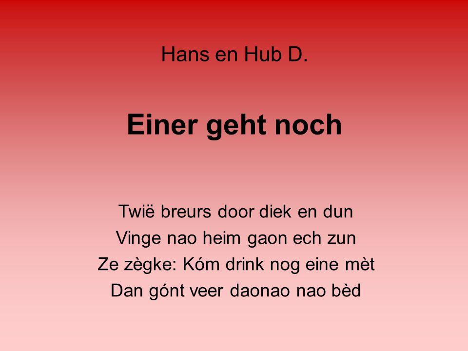 Einer geht noch Twië breurs door diek en dun Vinge nao heim gaon ech zun Ze zègke: Kóm drink nog eine mèt Dan gónt veer daonao nao bèd Hans en Hub D.