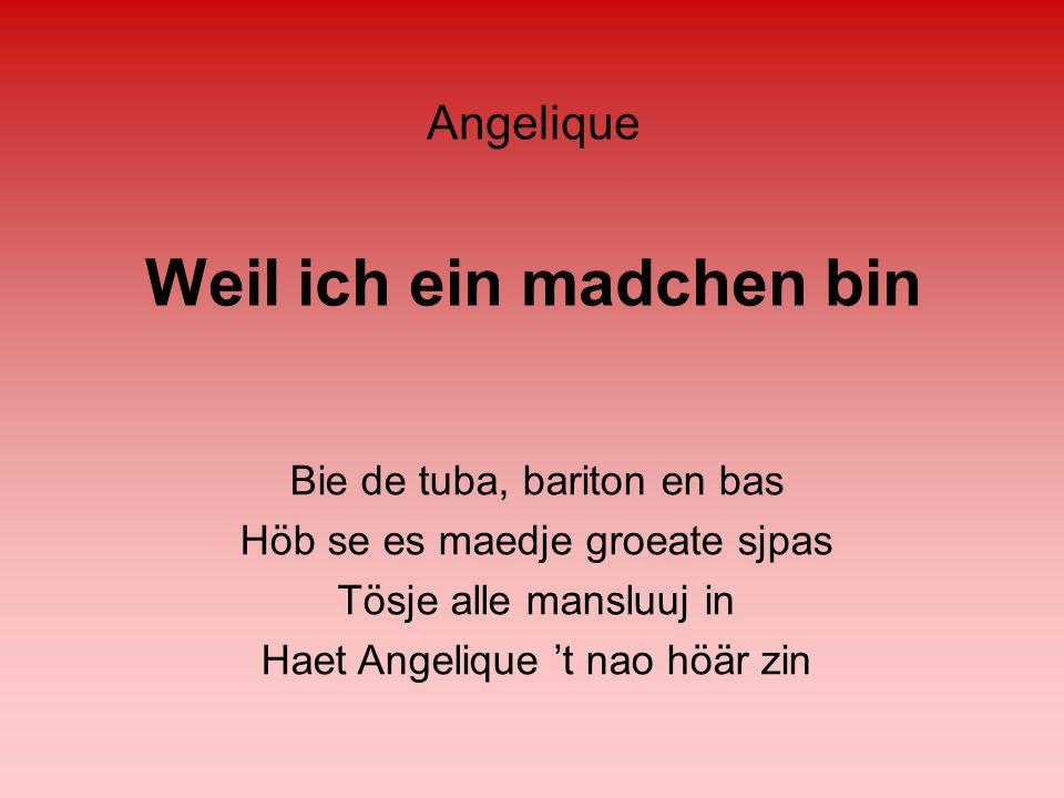 Weil ich ein madchen bin Bie de tuba, bariton en bas Höb se es maedje groeate sjpas Tösje alle mansluuj in Haet Angelique 't nao höär zin Angelique