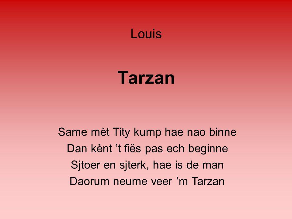 Tarzan Same mèt Tity kump hae nao binne Dan kènt 't fiës pas ech beginne Sjtoer en sjterk, hae is de man Daorum neume veer 'm Tarzan Louis