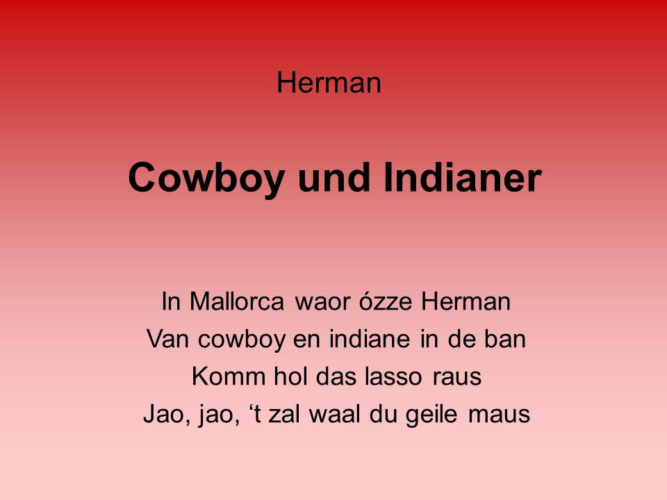 Cowboy und Indianer In Mallorca waor ózze Herman Van cowboy en indiane in de ban Komm hol das lasso raus Jao, jao, 't zal waal du geile maus Herman