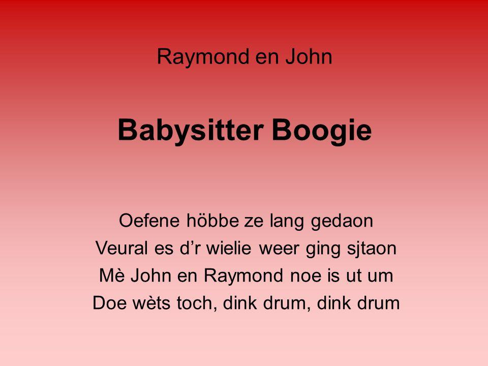 Babysitter Boogie Oefene höbbe ze lang gedaon Veural es d'r wielie weer ging sjtaon Mè John en Raymond noe is ut um Doe wèts toch, dink drum, dink dru