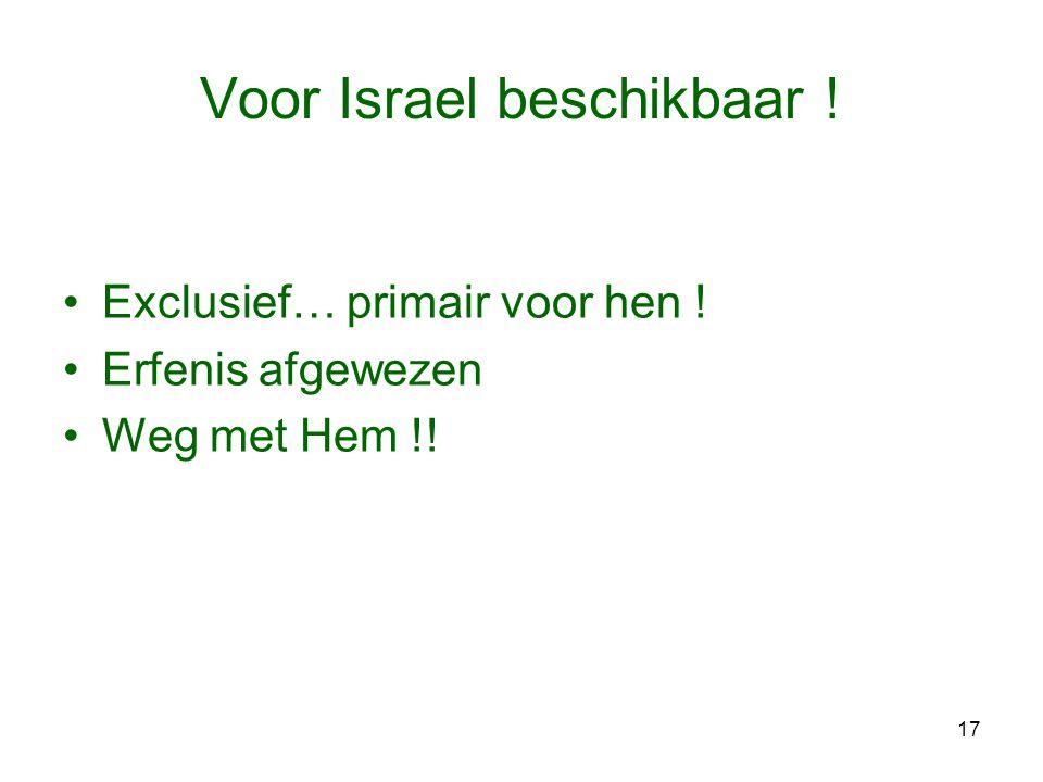 17 Voor Israel beschikbaar ! •Exclusief… primair voor hen ! •Erfenis afgewezen •Weg met Hem !!