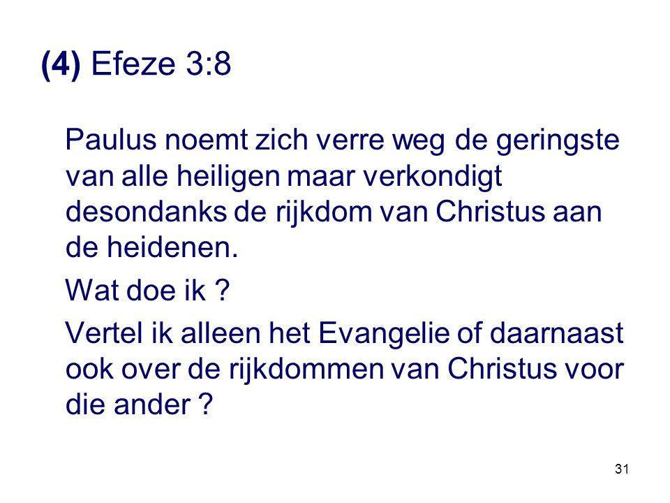 31 (4) Efeze 3:8 Paulus noemt zich verre weg de geringste van alle heiligen maar verkondigt desondanks de rijkdom van Christus aan de heidenen. Wat do