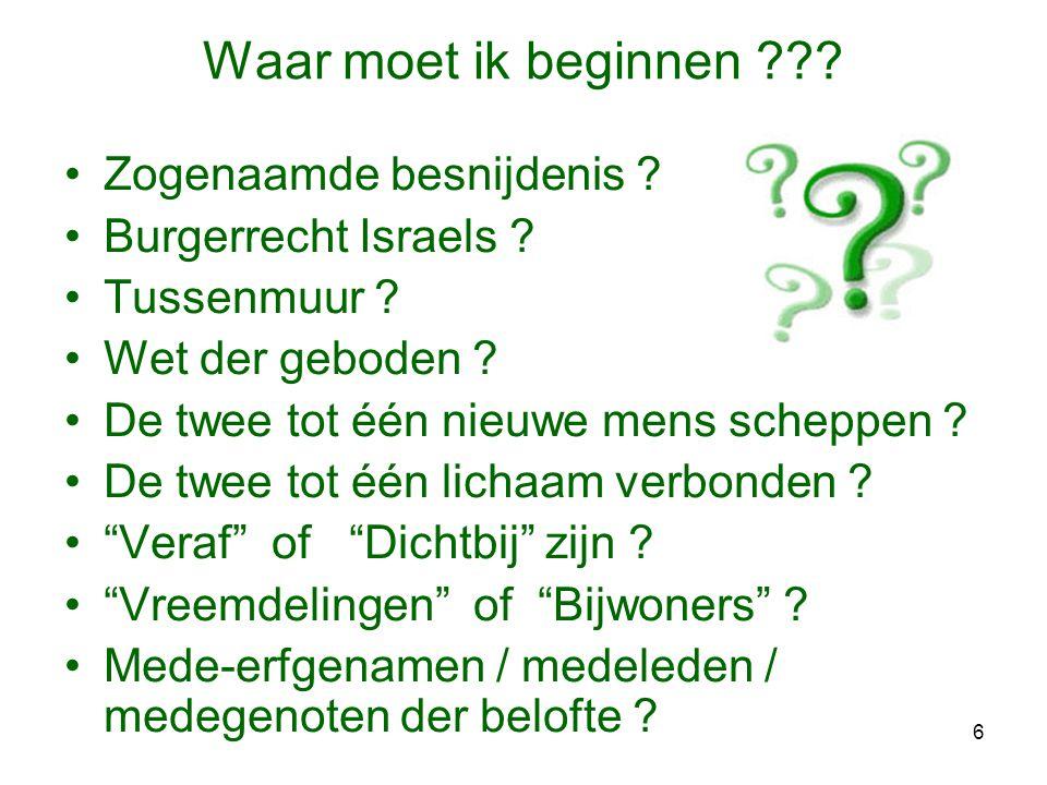 6 Waar moet ik beginnen ??? •Zogenaamde besnijdenis ? •Burgerrecht Israels ? •Tussenmuur ? •Wet der geboden ? •De twee tot één nieuwe mens scheppen ?