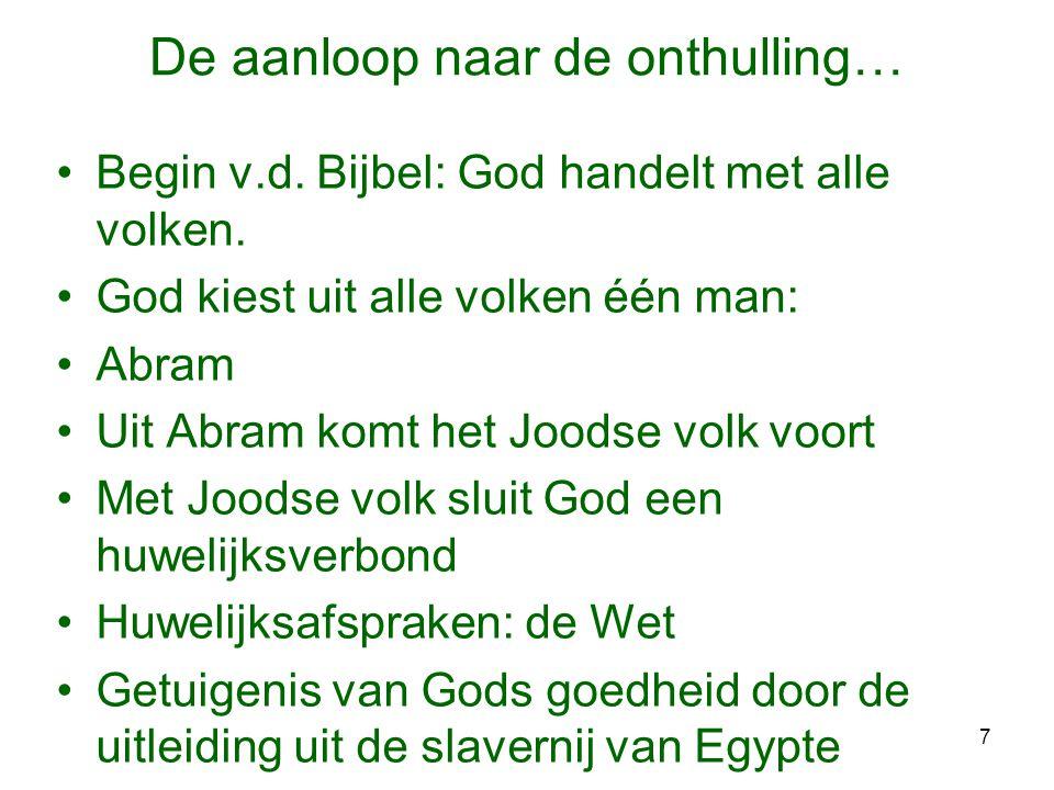7 De aanloop naar de onthulling… •Begin v.d. Bijbel: God handelt met alle volken. •God kiest uit alle volken één man: •Abram •Uit Abram komt het Joods