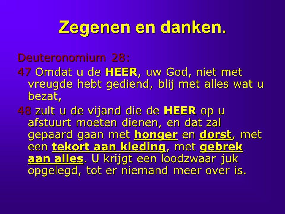 Zegenen en danken. Deuteronomium 28: 47 Omdat u de HEER, uw God, niet met vreugde hebt gediend, blij met alles wat u bezat, 48 zult u de vijand die de