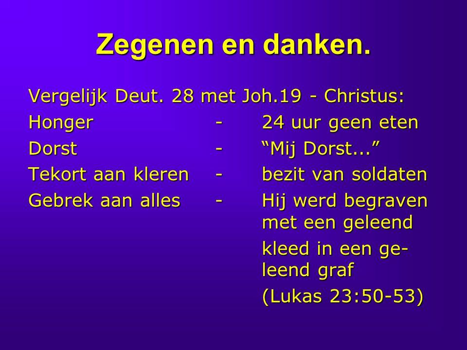 """Zegenen en danken. Vergelijk Deut. 28 met Joh.19 - Christus: Honger-24 uur geen eten Dorst-""""Mij Dorst..."""" Tekort aan kleren-bezit van soldaten Gebrek"""