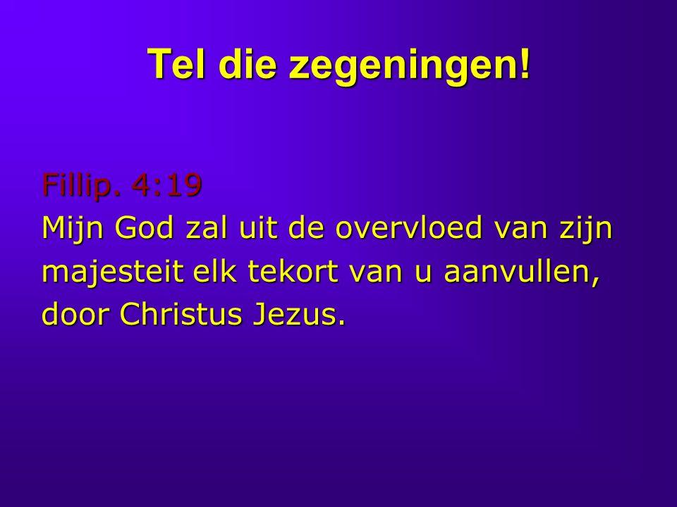 Tel die zegeningen! Fillip. 4:19 Mijn God zal uit de overvloed van zijn majesteit elk tekort van u aanvullen, door Christus Jezus.