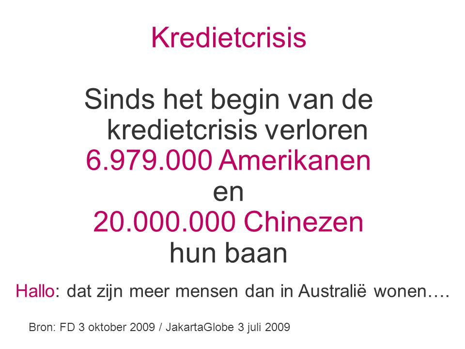 Kredietcrisis Sinds het begin van de kredietcrisis verloren 6.979.000 Amerikanen en 20.000.000 Chinezen hun baan Bron: FD 3 oktober 2009 / JakartaGlobe 3 juli 2009 Hallo: dat zijn meer mensen dan in Australië wonen….