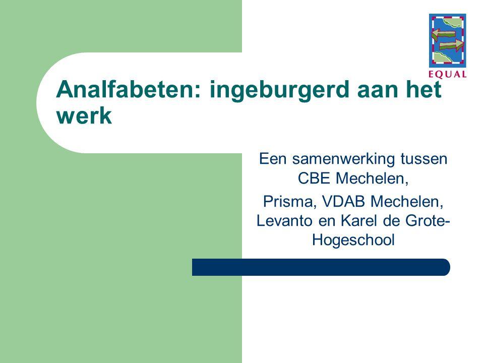 Analfabeten: ingeburgerd aan het werk Een samenwerking tussen CBE Mechelen, Prisma, VDAB Mechelen, Levanto en Karel de Grote- Hogeschool