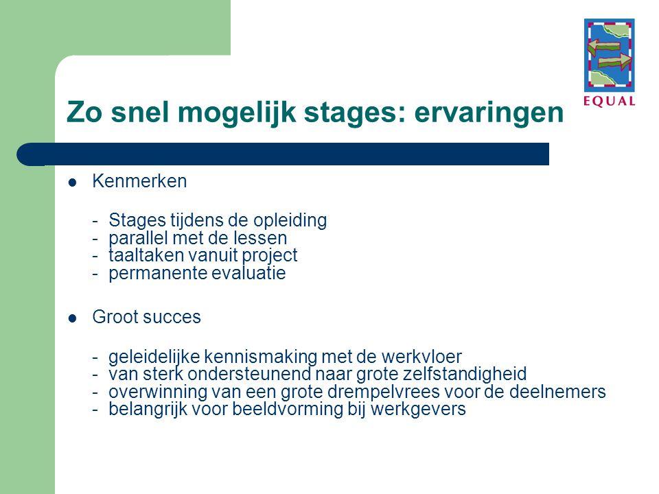 Zo snel mogelijk stages: ervaringen  Kenmerken - Stages tijdens de opleiding - parallel met de lessen - taaltaken vanuit project - permanente evaluatie  Groot succes - geleidelijke kennismaking met de werkvloer - van sterk ondersteunend naar grote zelfstandigheid - overwinning van een grote drempelvrees voor de deelnemers - belangrijk voor beeldvorming bij werkgevers