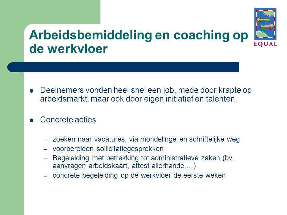 Arbeidsbemiddeling en coaching op de werkvloer  Deelnemers vonden heel snel een job, mede door krapte op arbeidsmarkt, maar ook door eigen initiatief en talenten.
