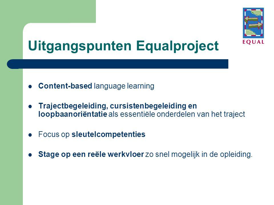 Uitgangspunten Equalproject  Content-based language learning  Trajectbegeleiding, cursistenbegeleiding en loopbaanoriëntatie als essentiële onderdelen van het traject  Focus op sleutelcompetenties  Stage op een reële werkvloer zo snel mogelijk in de opleiding.