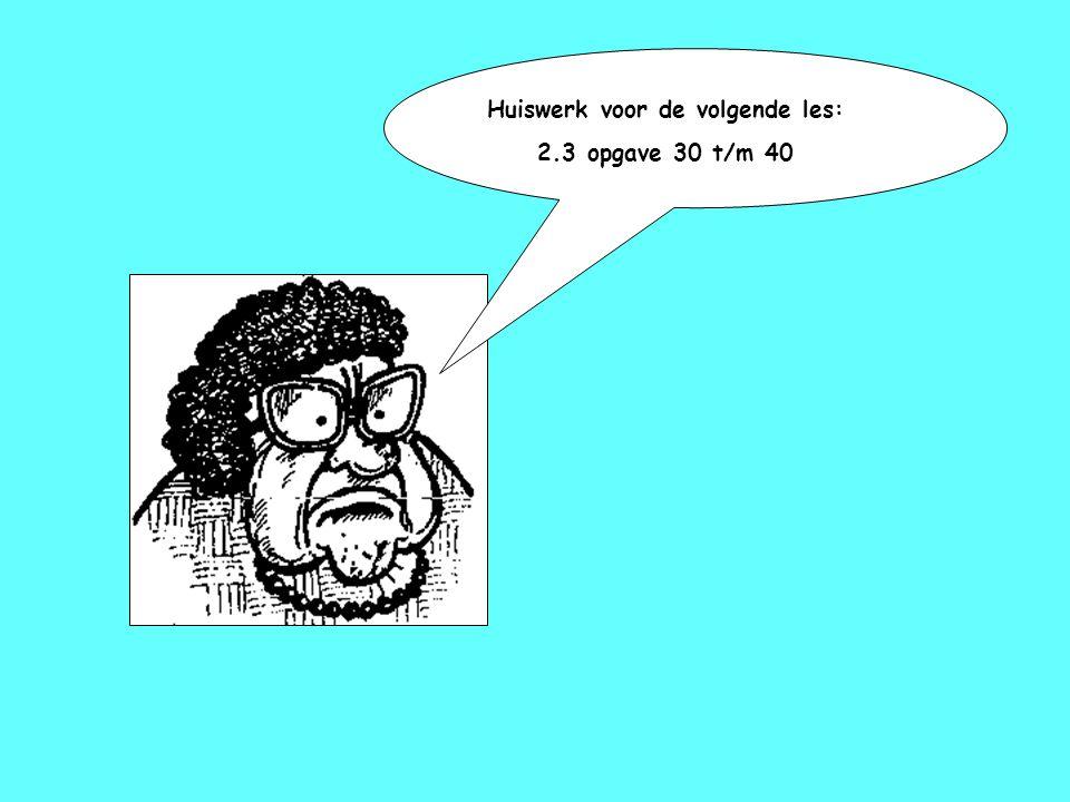 Huiswerk voor de volgende les: 2.3 opgave 30 t/m 40