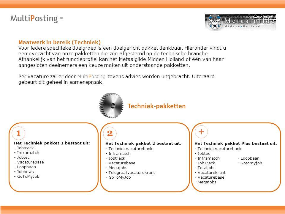 Techniek-pakketten - Techniekvacaturebank - Inframatch - Jobtrack - Vacaturebase - Megajobs - Telegraafvacaturekrant - GoToMyJob Het Techniek pakket 1 bestaat uit: Het Techniek pakket 2 bestaat uit: - Jobtrack - Inframatch - Jobtec - Vacaturebase - Loopbaan - Jobnews - GoToMyJob Het Techniek pakket Plus bestaat uit: - Techniekvacaturebank - Jobtec - Inframatch - Loopbaan - JobTrack - Gotomyjob - Totaljobs - Vacaturekrant - Vacaturebase - Megajobs Maatwerk in bereik (Techniek) Voor iedere specifieke doelgroep is een doelgericht pakket denkbaar.