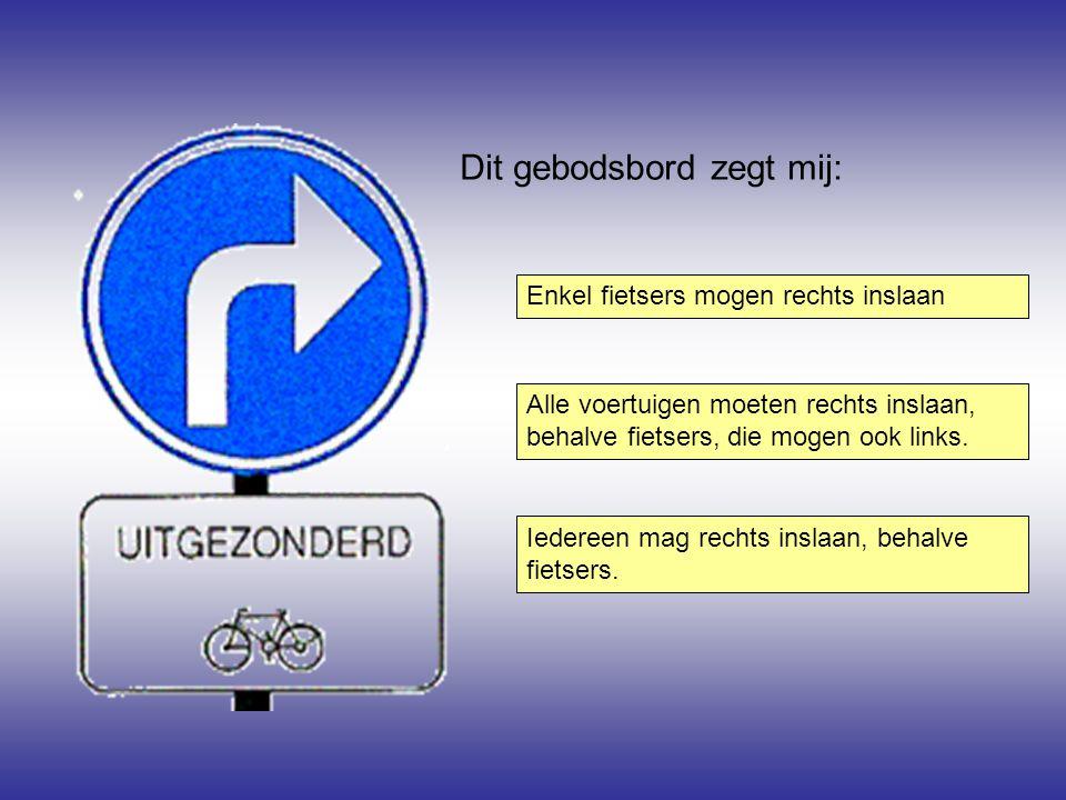 Dit gebodsbord zegt mij: Enkel fietsers mogen rechts inslaan Iedereen mag rechts inslaan, behalve fietsers. Alle voertuigen moeten rechts inslaan, beh