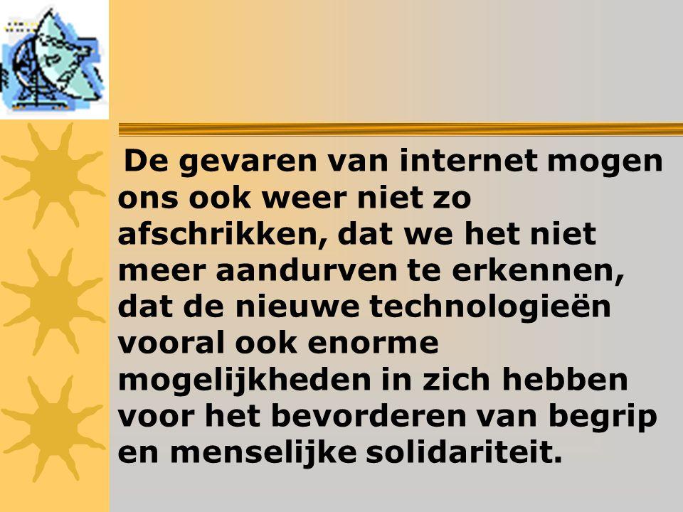 De gevaren van internet mogen ons ook weer niet zo afschrikken, dat we het niet meer aandurven te erkennen, dat de nieuwe technologieën vooral ook enorme mogelijkheden in zich hebben voor het bevorderen van begrip en menselijke solidariteit.