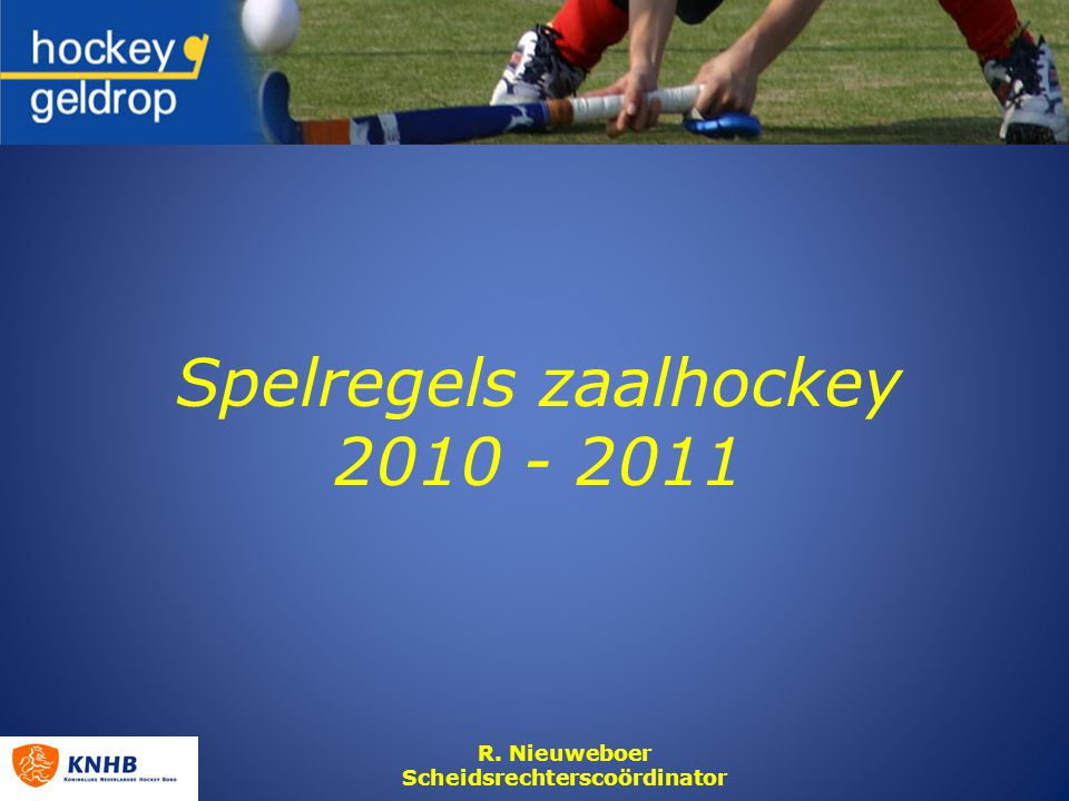 Spelregels zaalhockey 2010 - 2011 R. Nieuweboer Scheidsrechterscoördinator