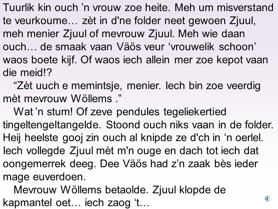 Hoegoet 'n spiekerbrook. Get veureuver geboge bewèrrekde Zjuul -in dee witte jas- mèt gracieuze beweginge 't haor vaan mevrouw Wöllems, de vrouw vaan