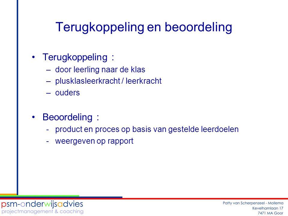 Terugkoppeling en beoordeling •Terugkoppeling : –door leerling naar de klas –plusklasleerkracht / leerkracht –ouders •Beoordeling : -product en proces