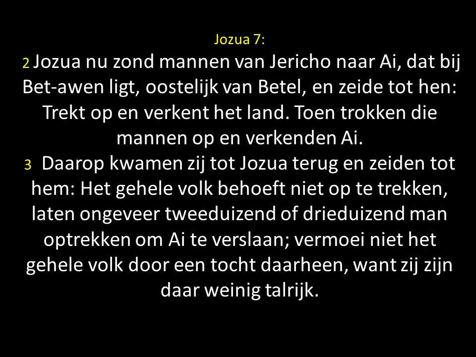 Jozua 7: 2 Jozua nu zond mannen van Jericho naar Ai, dat bij Bet-awen ligt, oostelijk van Betel, en zeide tot hen: Trekt op en verkent het land.
