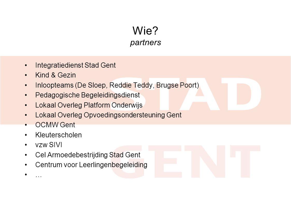 Wie? partners •Integratiedienst Stad Gent •Kind & Gezin •Inloopteams (De Sloep, Reddie Teddy, Brugse Poort) •Pedagogische Begeleidingsdienst •Lokaal O