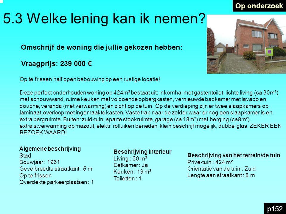 5.3 Welke lening kan ik nemen? Op onderzoek p152 Omschrijf de woning die jullie gekozen hebben: Vraagprijs: 239 000 € Op te frissen half open bebouwin