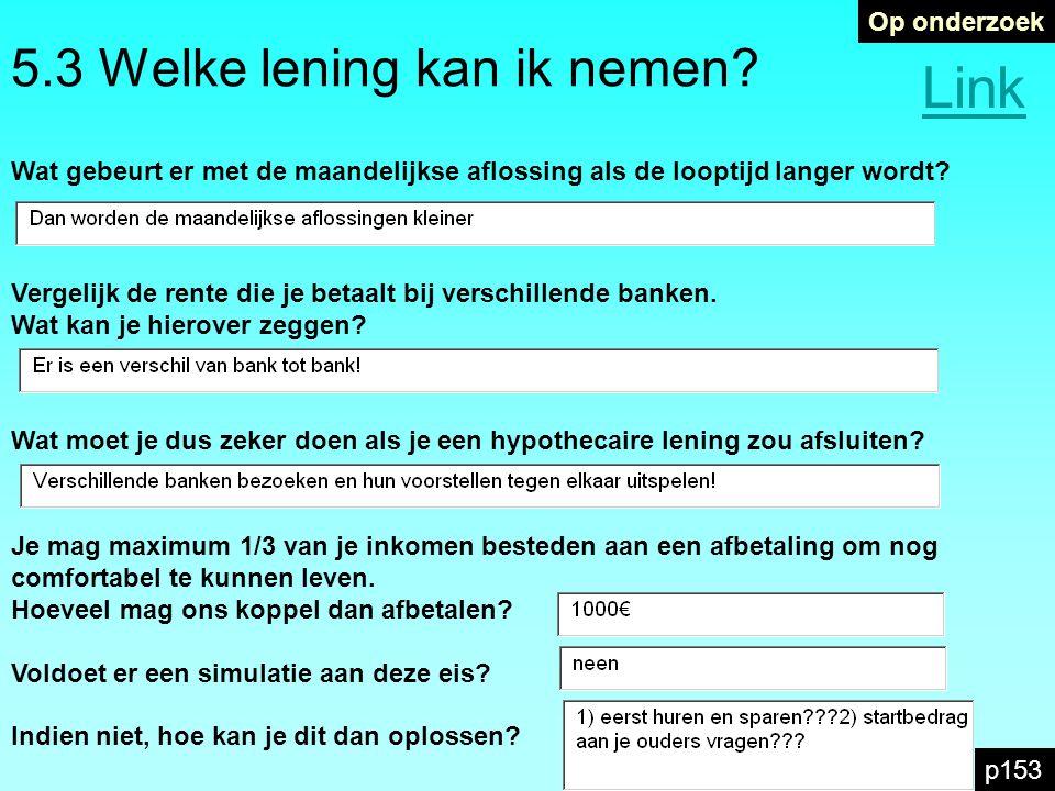 5.3 Welke lening kan ik nemen? Op onderzoek p153 Link Wat gebeurt er met de maandelijkse aflossing als de looptijd langer wordt? Vergelijk de rente di