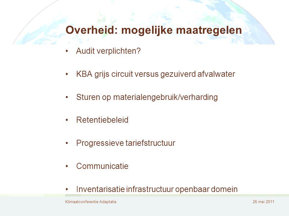 Klimaatconferentie Adaptatie26 mei 2011 Overheid: mogelijke maatregelen •Audit verplichten? •KBA grijs circuit versus gezuiverd afvalwater •Sturen op