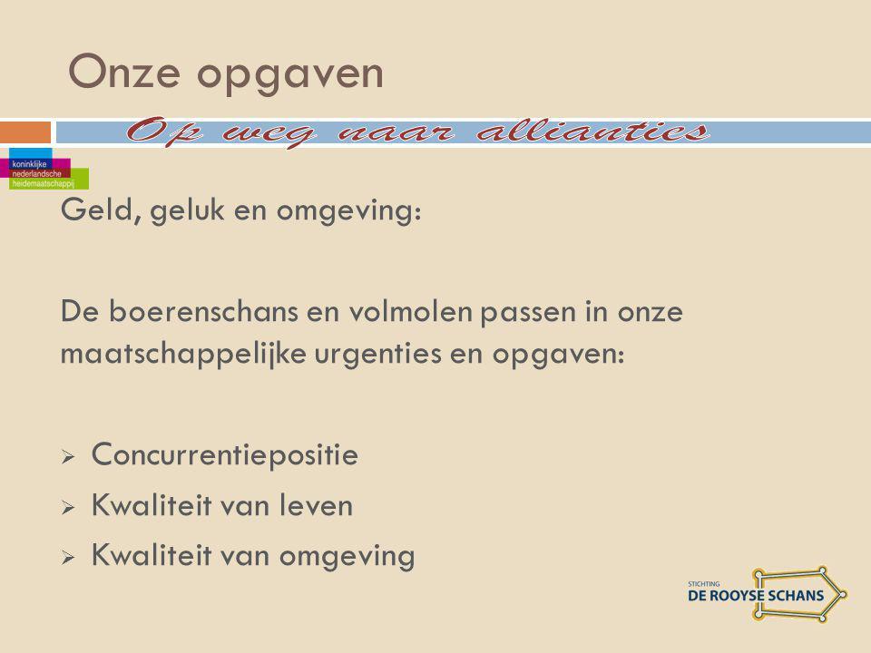Onze opgaven Geld, geluk en omgeving: De boerenschans en volmolen passen in onze maatschappelijke urgenties en opgaven:  Concurrentiepositie  Kwaliteit van leven  Kwaliteit van omgeving