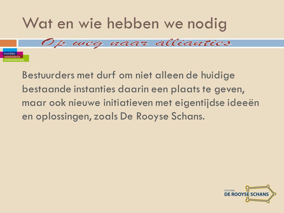 Wat en wie hebben we nodig Bestuurders met durf om niet alleen de huidige bestaande instanties daarin een plaats te geven, maar ook nieuwe initiatieven met eigentijdse ideeën en oplossingen, zoals De Rooyse Schans.