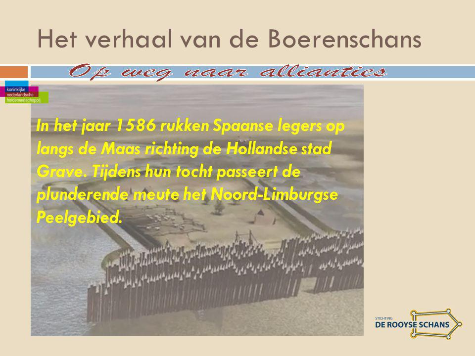Het verhaal van de Boerenschans In het jaar 1586 rukken Spaanse legers op langs de Maas richting de Hollandse stad Grave.