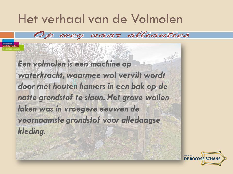 Het verhaal van de Volmolen Een volmolen is een machine op waterkracht, waarmee wol vervilt wordt door met houten hamers in een bak op de natte grondstof te slaan.
