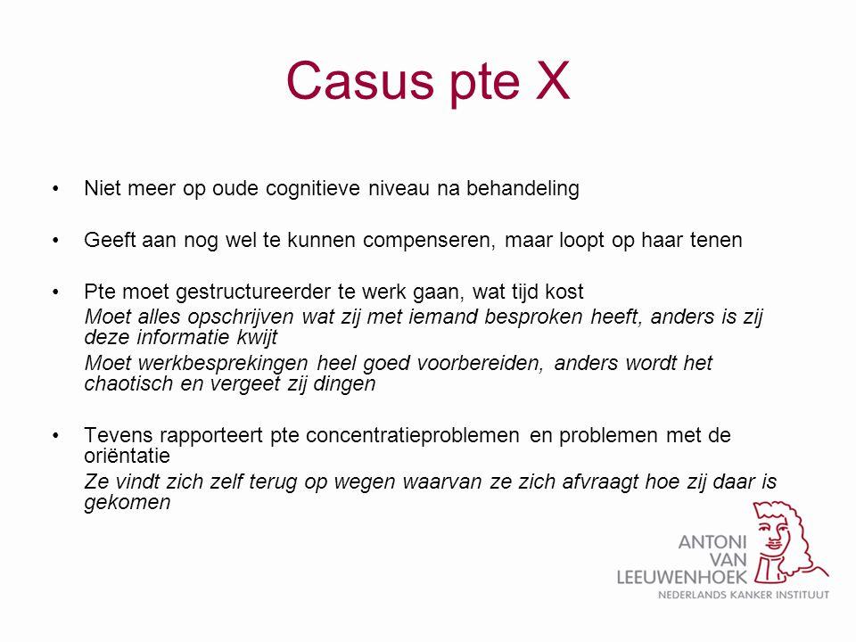 Casus pte X •Niet meer op oude cognitieve niveau na behandeling •Geeft aan nog wel te kunnen compenseren, maar loopt op haar tenen •Pte moet gestructu