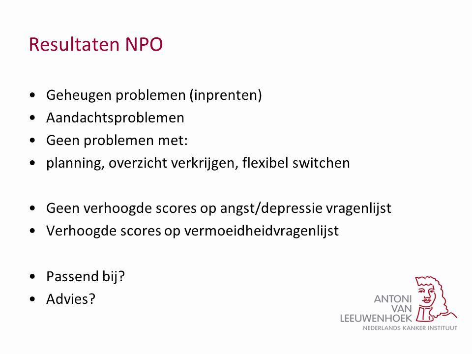 Resultaten NPO •Geheugen problemen (inprenten) •Aandachtsproblemen •Geen problemen met: •planning, overzicht verkrijgen, flexibel switchen •Geen verho