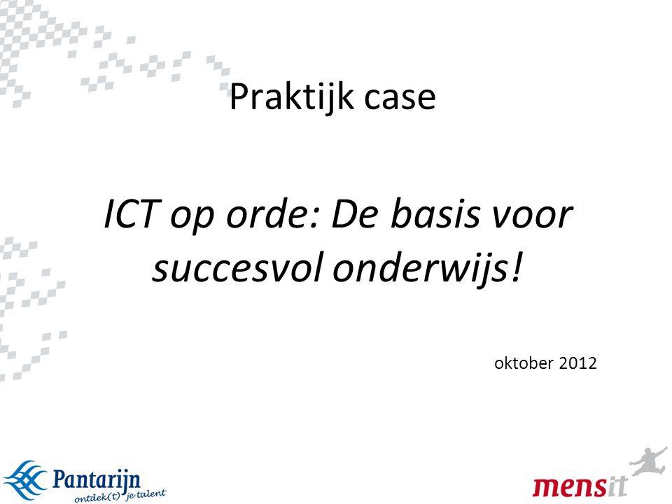 1 Praktijk case ICT op orde: De basis voor succesvol onderwijs! oktober 2012